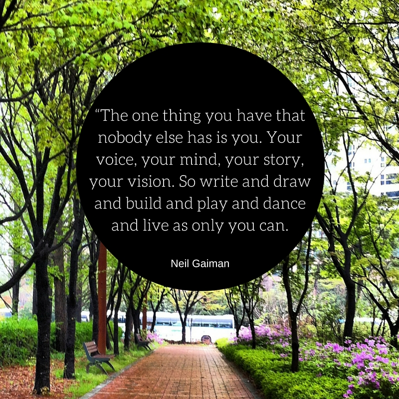 """""""The one thing you have that nobody else has is you. Your voice, your mind, your story, your vision. So write and draw and build and play and dance and live as only you can. copy"""