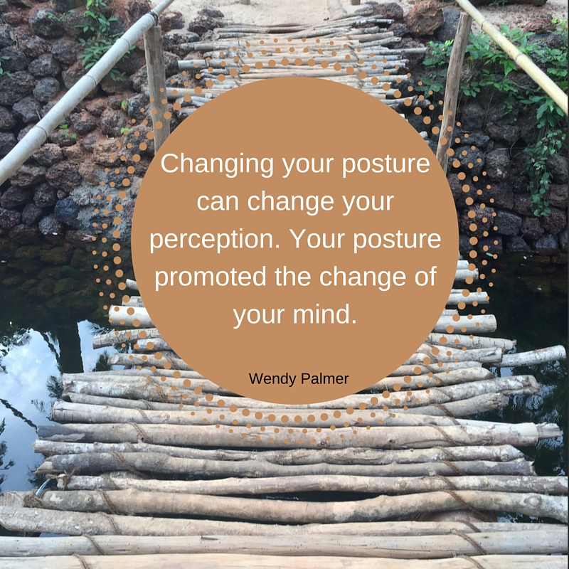 changing your posture can change your perception. Your posture promoted the change of your mind.Wendy Palmer